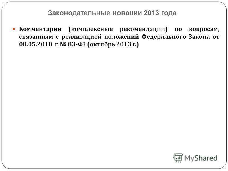Законодательные новации 2013 года Комментарии ( комплексные рекомендации ) по вопросам, связанным с реализацией положений Федерального Закона от 08.05.2010 г. 83- ФЗ ( октябрь 2013 г.)