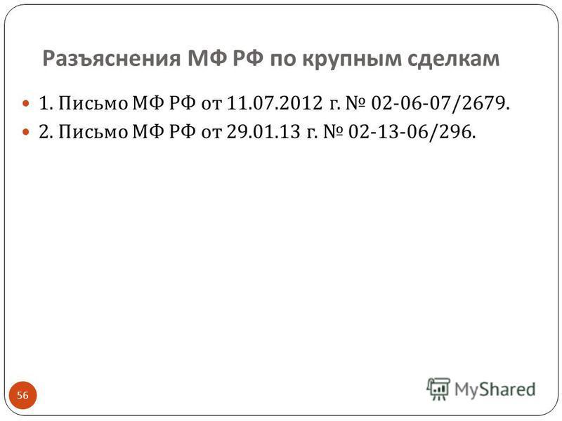 Разъяснения МФ РФ по крупным сделкам 56 1. Письмо МФ РФ от 11.07.2012 г. 02-06-07/2679. 2. Письмо МФ РФ от 29.01.13 г. 02-13-06/296.
