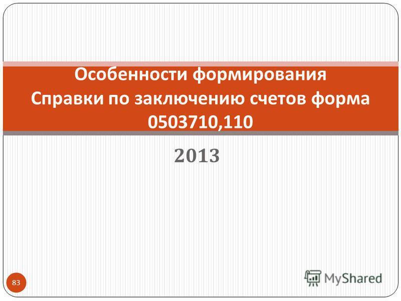 2013 83 Особенности формирования Справки по заключению счетов форма 0503710,110