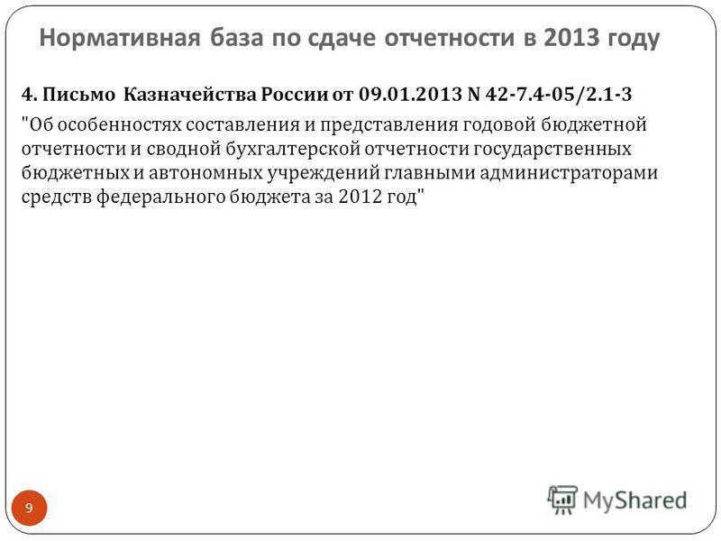 Нормативная база по сдаче отчетности в 2013 году 9 4. Письмо Казначейства России от 09.01.2013 N 42-7.4-05/2.1-3