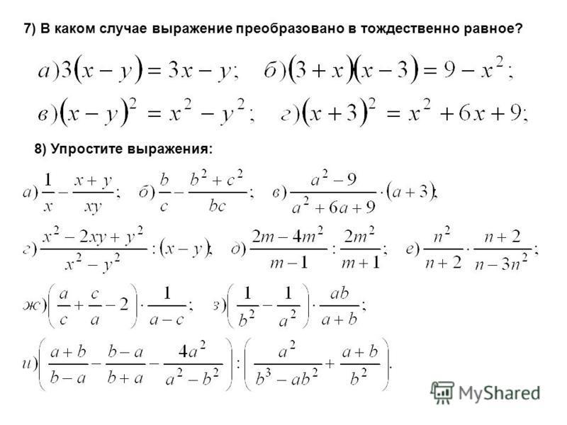 7) В каком случае выражение преобразовано в тождественно равное? 8) Упростите выражения:
