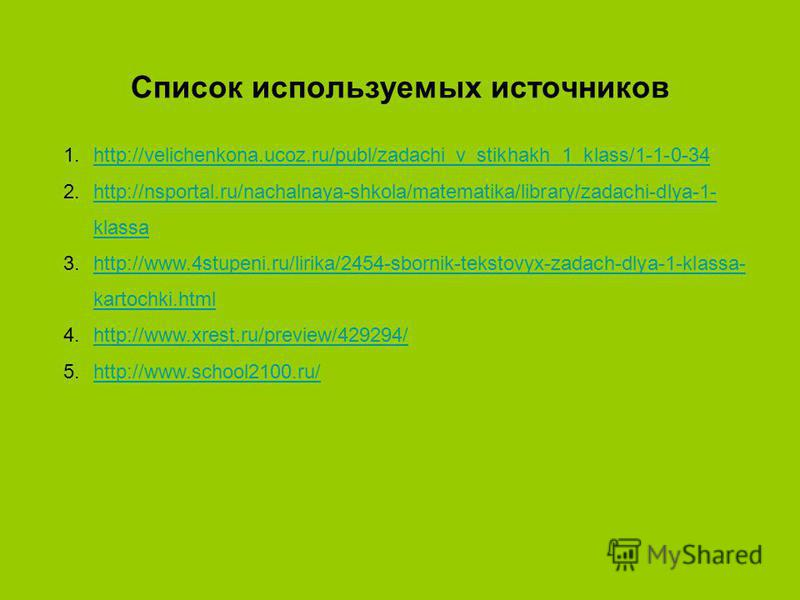 Список используемых источников 1.http://velichenkona.ucoz.ru/publ/zadachi_v_stikhakh_1_klass/1-1-0-34http://velichenkona.ucoz.ru/publ/zadachi_v_stikhakh_1_klass/1-1-0-34 2.http://nsportal.ru/nachalnaya-shkola/matematika/library/zadachi-dlya-1- klassa