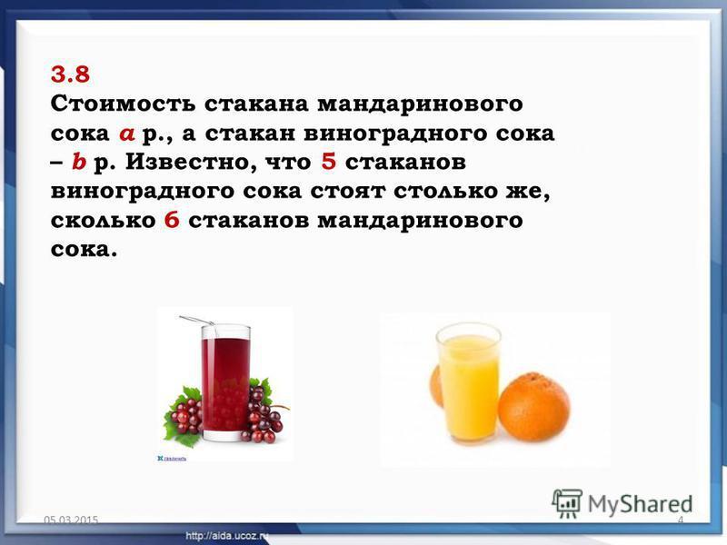 05.03.20154 3.8 Стоимость стакана мандаринового сока а р., а стакан виноградного сока – b р. Известно, что 5 стаканов виноградного сока стоят столько же, сколько 6 стаканов мандаринового сока.