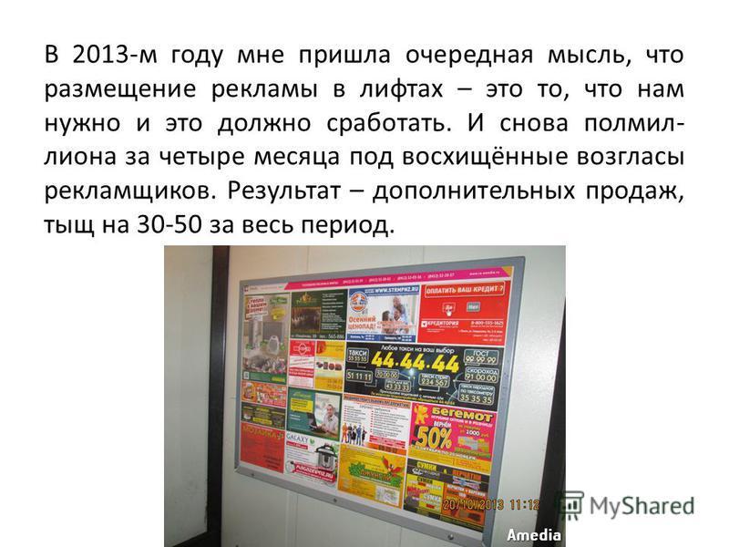 В 2013-м году мне пришла очередная мысль, что размещение рекламы в лифтах – это то, что нам нужно и это должно сработать. И снова полмиллиона за четыре месяца под восхищённые возгласы рекламщиков. Результат – дополнительных продаж, тыщ на 30-50 за ве