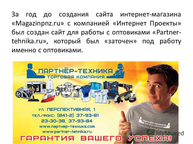 За год до создания сайта интернет-магазина «Magazinpnz.ru» с компанией «Интернет Проекты» был создан сайт для работы с оптовиками «Partner- tehnika.ru», который был «заточен» под работу именно с оптовиками.