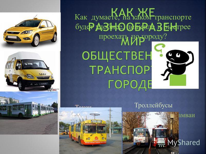 Такси Маршрутное такси Автобусы Троллейбусы Скоростные трамваи Как думаете, на каком транспорте будет удобнее, дешевле и быстрее проехать по городу?