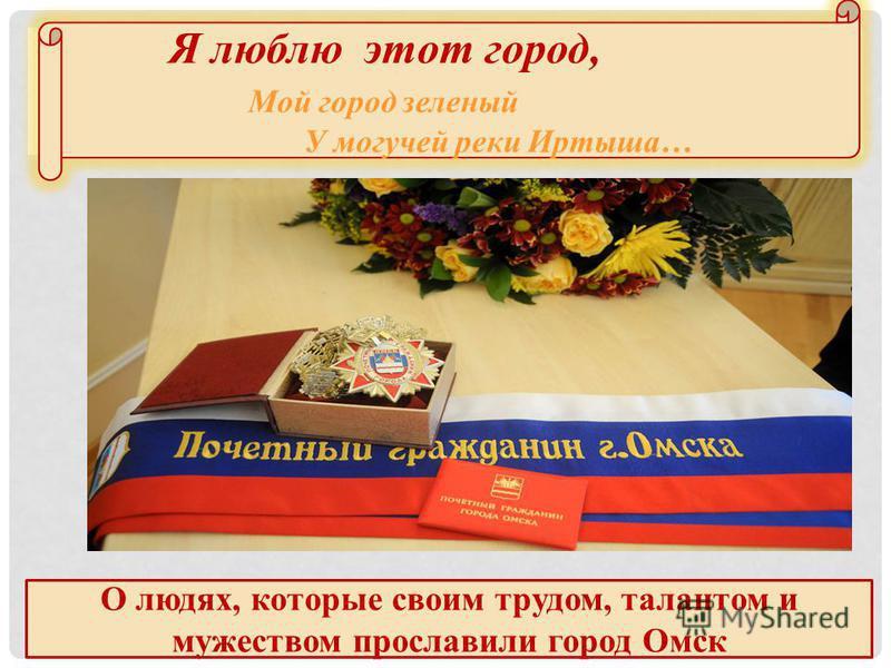 Я люблю этот город, Мой город зеленый У могучей реки Иртыша… О людях, которые своим трудом, талантом и мужеством прославили город Омск