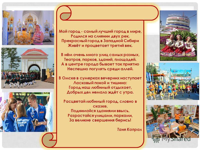 Мой город - самый лучший город в мире, Родился на слиянии двух рек. Прекрасный город в Западной Сибири Живёт и процветает третий век. В нём очень много улиц самых разных, Театров, парков, зданий, площадей. А в центре города бывает так приятно Неспешн