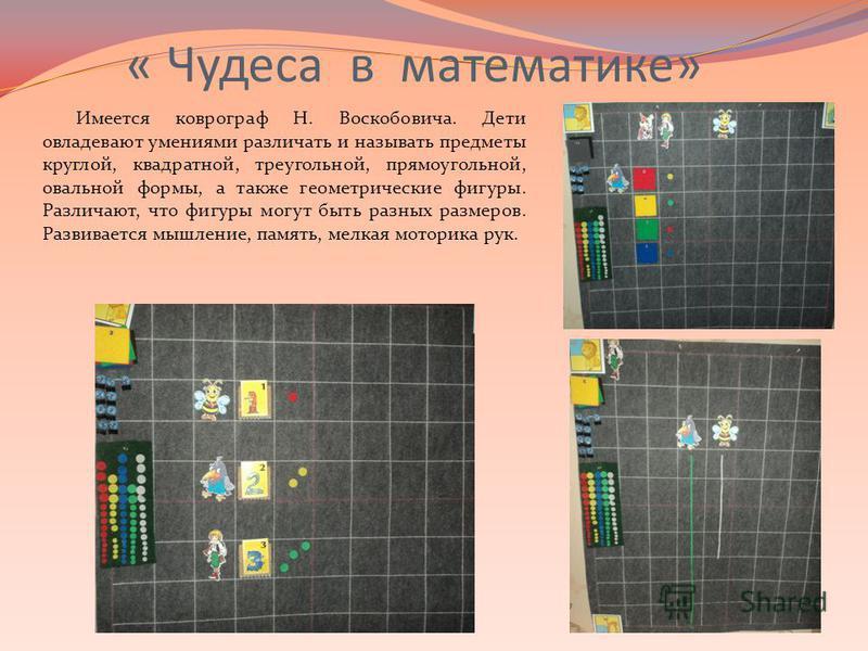 « Чудеса в математике» Имеется коврограф Н. Воскобовича. Дети овладевают умениями различать и называть предметы круглой, квадратной, треугольной, прямоугольной, овальной формы, а также геометрические фигуры. Различают, что фигуры могут быть разных ра