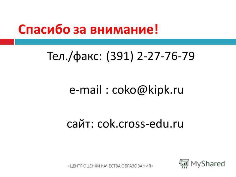 Тел./факс: (391) 2-27-76-79 e-mail : cоko@kipk.ru сайт: cоk.cross-edu.ru Спасибо за внимание! « ЦЕНТР ОЦЕНКИ КАЧЕСТВА ОБРАЗОВАНИЯ »