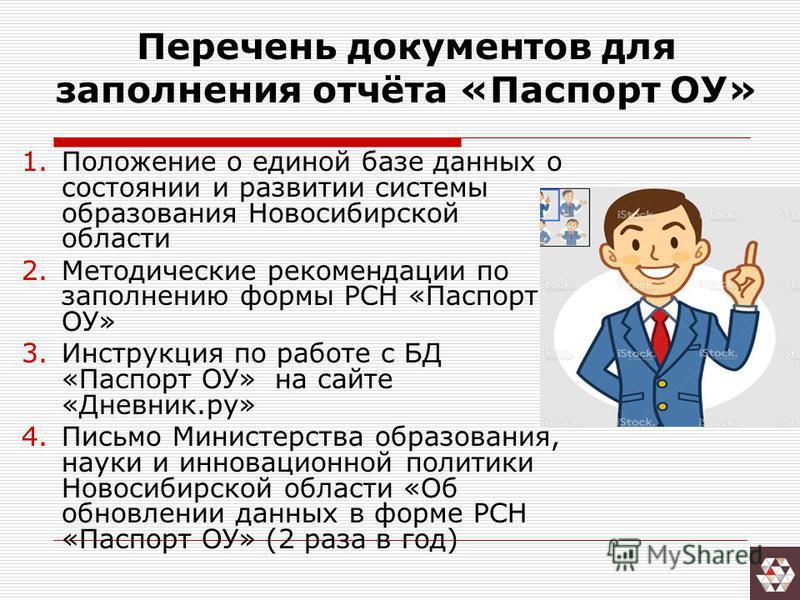 Перечень документов для заполнения отчёта «Паспорт ОУ» 1. Положение о единой базе данных о состоянии и развитии системы образования Новосибирской области 2. Методические рекомендации по заполнению формы РСН «Паспорт ОУ» 3. Инструкция по работе с БД «