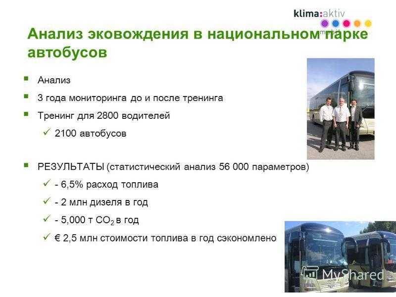 Анализ эко вождения в национальном парке автобусов Анализ 3 года мониторинга до и после тренинга Тренинг для 2800 водителей 2100 автобусов РЕЗУЛЬТАТЫ (статистический анализ 56 000 параметров) - 6,5% расход топлива - 2 млн дизеля в год - 5,000 т CO 2