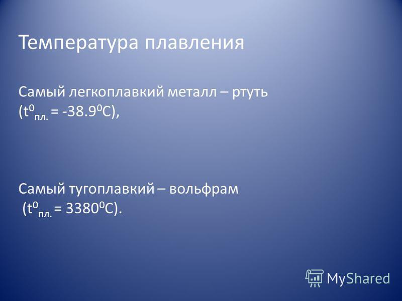 Температура плавления Самый легкоплавкий металл – ртуть (t 0 пл. = -38.9 0 С), Самый тугоплавкий – вольфрам (t 0 пл. = 3380 0 С).