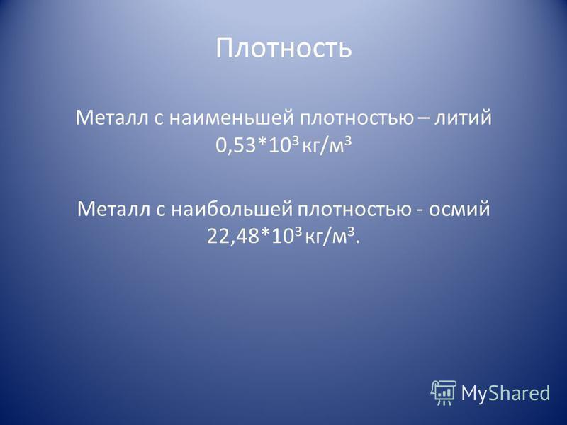 Плотность Металл с наименьшей плотностью – литий 0,53*10 3 кг/м 3 Металл с наибольшей плотностью - осмий 22,48*10 3 кг/м 3.