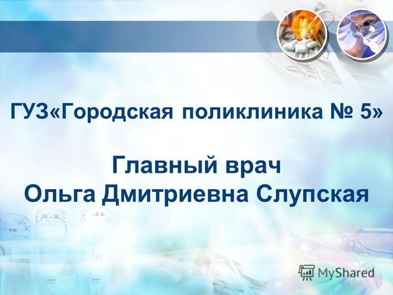 ГУЗ«Городская поликлиника 5» Главный врач Ольга Дмитриевна Слупская