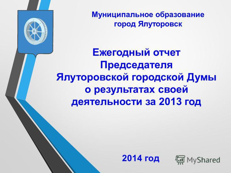 Ежегодный отчет Председателя Ялуторовской городской Думы о результатах своей деятельности за 2013 год Муниципальное образование город Ялуторовск 2014 год