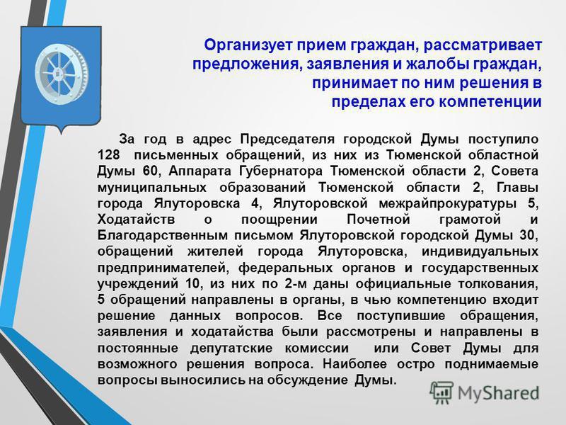 Организует прием граждан, рассматривает предложения, заявления и жалобы граждан, принимает по ним решения в пределах его компетенции За год в адрес Председателя городской Думы поступило 128 письменных обращений, из них из Тюменской областной Думы 60,