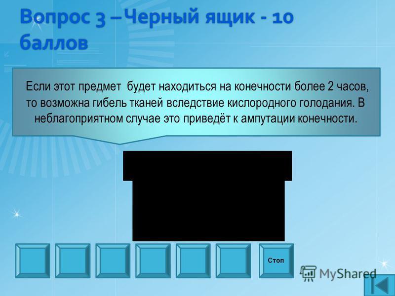 Вопрос 3 – Черный ящик - 10 баллов Стоп Если этот предмет будет находиться на конечности более 2 часов, то возможна гибель тканей вследствие кислородного голодания. В неблагоприятном случае это приведёт к ампутации конечности.