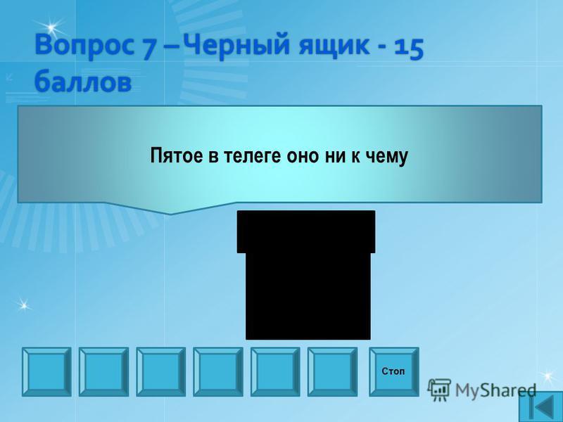 Вопрос 7 – Черный ящик - 15 баллов Пятое в телеге оно ни к чему Стоп