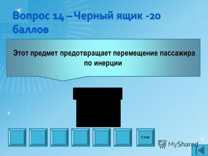 Вопрос 14 – Черный ящик -20 баллов Этот предмет предотвращает перемещение пассажира по инерции Стоп