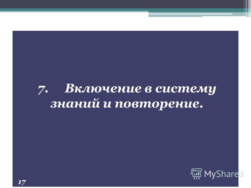 7. Включение в систему знаний и повторение. 17