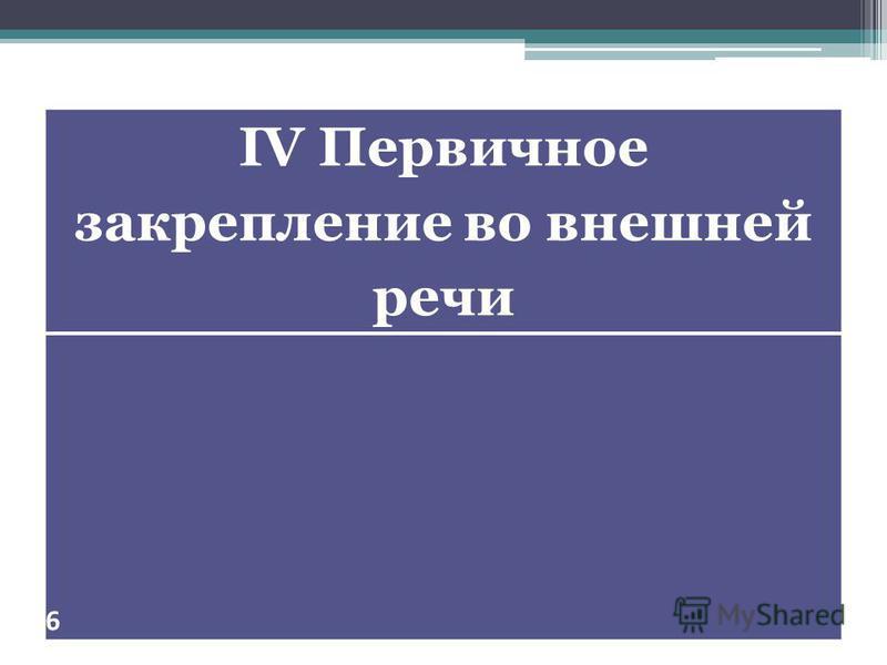 IV Первичное закрепление во внешней речи 6
