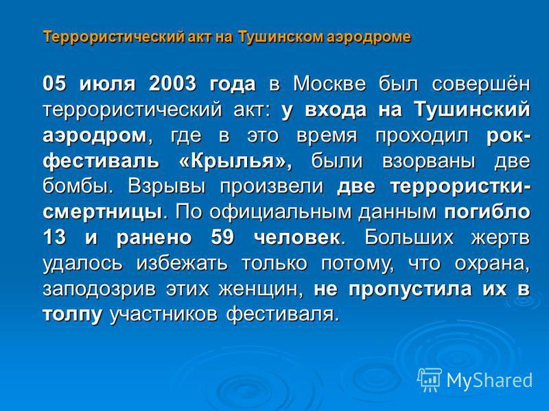 Террористический акт на Тушинском аэродроме 05 июля 2003 года в Москве был совершён террористический акт: у входа на Тушинский аэродром, где в это время проходил рок- фестиваль «Крылья», были взорваны две бомбы. Взрывы произвели две террористки- смер