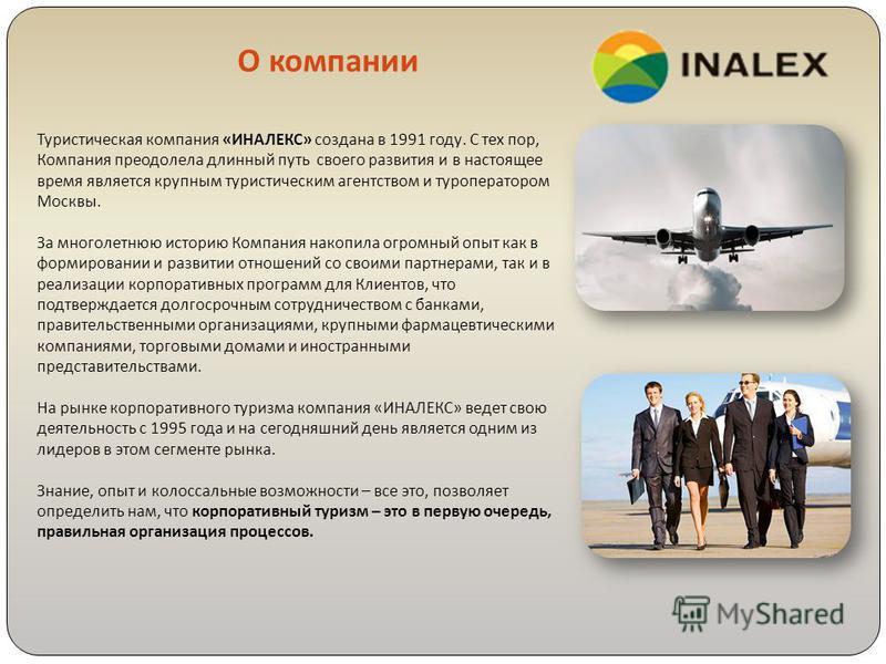 Туристическая компания « ИНАЛЕКС » создана в 1991 году. С тех пор, Компания преодолела длинный путь своего развития и в настоящее время является крупным туристическим агентством и туроператором Москвы. За многолетнюю историю Компания накопила огромны