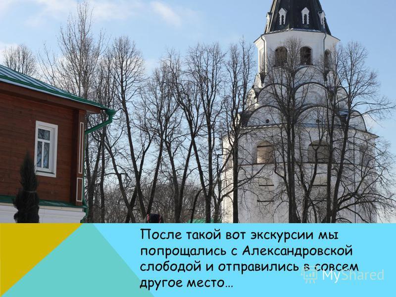 После такой вот экскурсии мы попрощались с Александровской слободой и отправились в совсем другое место…