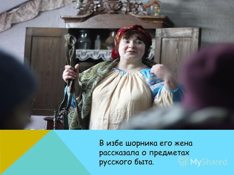 В избе шорника его жена рассказала о предметах русского быта.