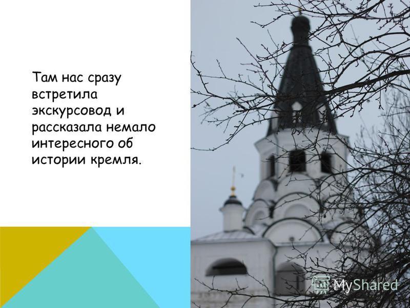 Там нас сразу встретила экскурсовод и рассказала немало интересного об истории кремля.