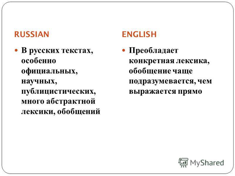 RUSSIAN ENGLISH В русских текстах, особенно официальных, научных, публицистических, много абстрактной лексики, обобщений Преобладает конкретная лексика, обобщение чаще подразумевается, чем выражается прямо