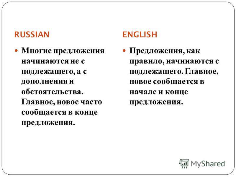 RUSSIAN ENGLISH Многие предложения начинаются не с подлежащего, а с дополнения и обстоятельства. Главное, новое часто сообщается в конце предложения. Предложения, как правило, начинаются с подлежащего. Главное, новое сообщается в начале и конце предл