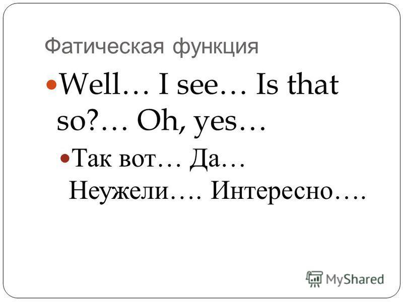 Фатическая функция Well… I see… Is that so?… Oh, yes… Так вот … Да … Неужели …. Интересно ….