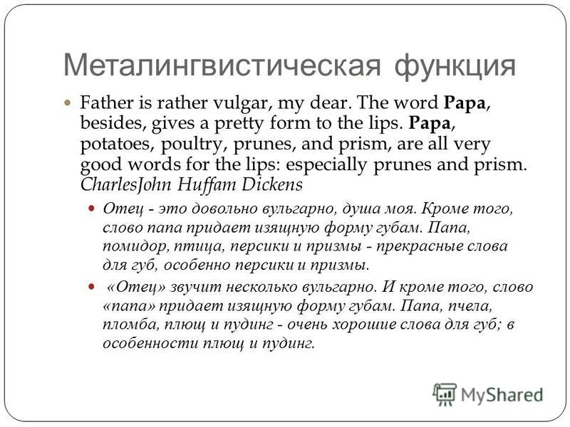 Металингвистическая функция Father is rather vulgar, my dear. The word Papa, besides, gives a pretty form to the lips. Papa, potatoes, poultry, prunes, and prism, are all very good words for the lips: especially prunes and prism. CharlesJohn Huffam D