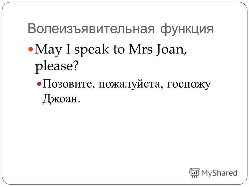 Волеизъявительная функция May I speak to Mrs Joan, please? Позовите, пожалуйста, госпожу Джоан.