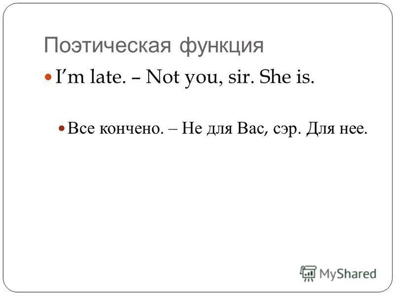 Поэтическая функция Im late. – Not you, sir. She is. Все кончено. – Не для Вас, сэр. Для нее.