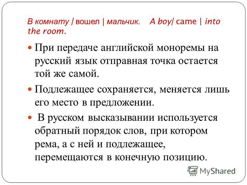 В комнату | вошел | мальчик. A boy| came | into the room. При передаче английской моноримы на русский язык отправная точка остается той же самой. Подлежащее сохраняется, меняется лишь его место в предложении. В русском высказывании используется обрат