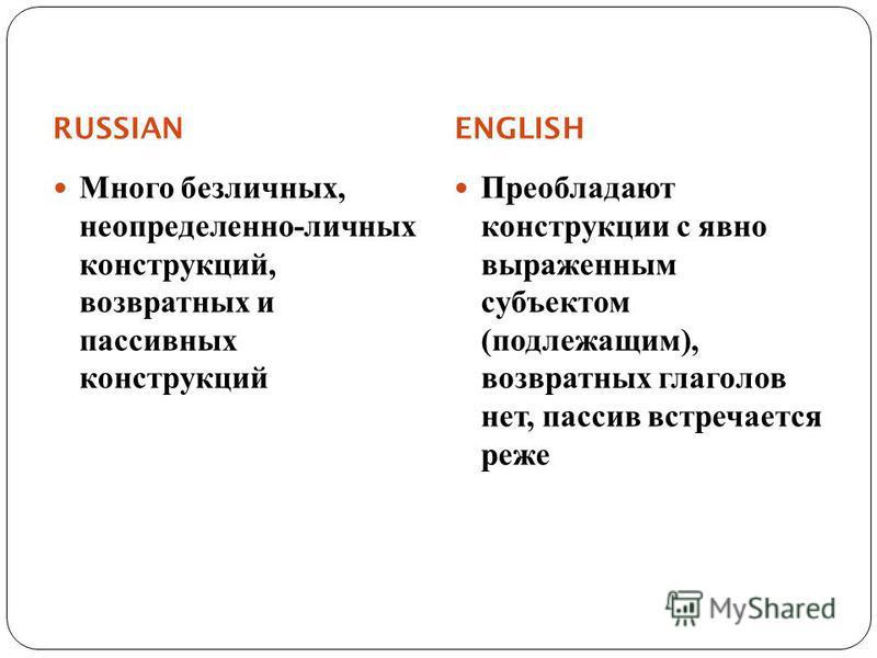 RUSSIAN ENGLISH Много безличных, неопределенно - личных конструкций, возвратных и пассивных конструкций Преобладают конструкции с явно выраженным субъектом ( подлежащим ), возвратных глаголов нет, пассив встречается реже
