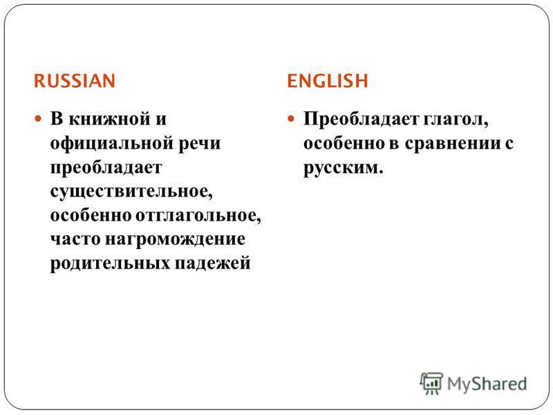 RUSSIAN ENGLISH В книжной и официальной речи преобладает существительное, особенно отглагольное, часто нагромождение родительных падежей Преобладает глагол, особенно в сравнении с русским.