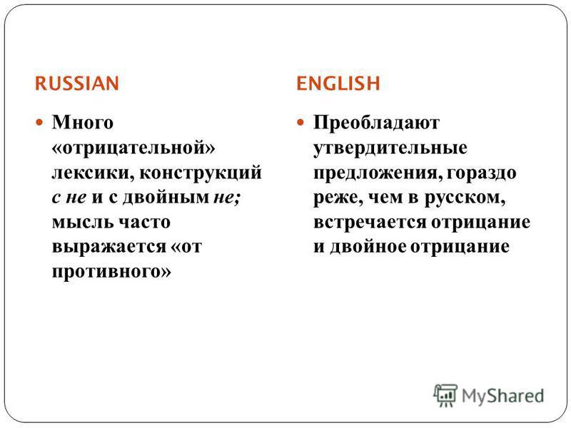 RUSSIAN ENGLISH Много « отрицательной » лексики, конструкций с не и с двойным не ; мысль часто выражается « от противного » Преобладают утвердительные предложения, гораздо реже, чем в русском, встречается отрицание и двойное отрицание