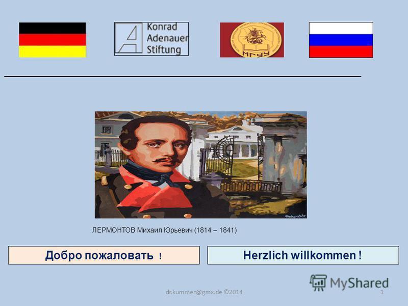 1 Добро пожаловать ! ______________________________________________________________________ dr.kummer@gmx.de ©2014 Herzlich willkommen ! ЛЕРМОНТОВ Михаил Юрьевич (1814 – 1841)