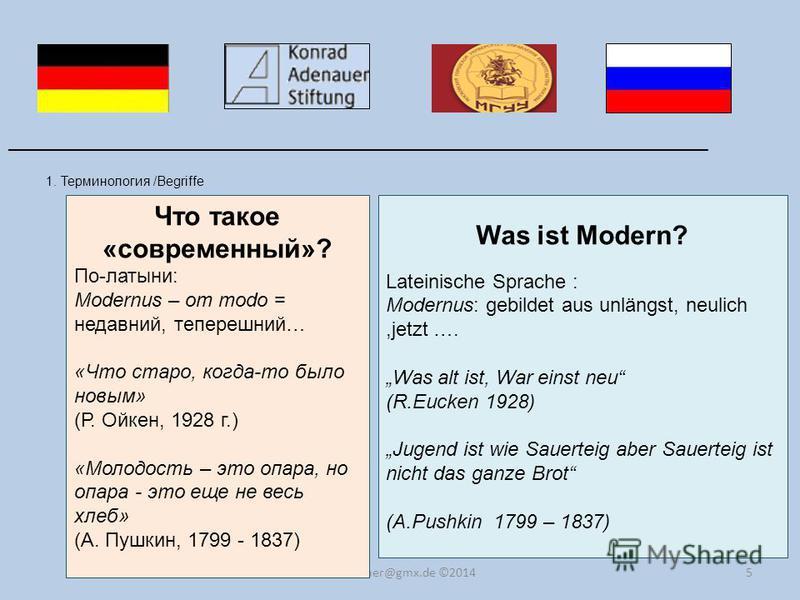 5 1. Терминология /Begriffe ______________________________________________________________________ dr.kummer@gmx.de ©2014 Что такое «современный»? По-латыни: Modernus – от modo = недавний, теперешний… «Что старо, когда-то было новым» (Р. Ойкен, 1928