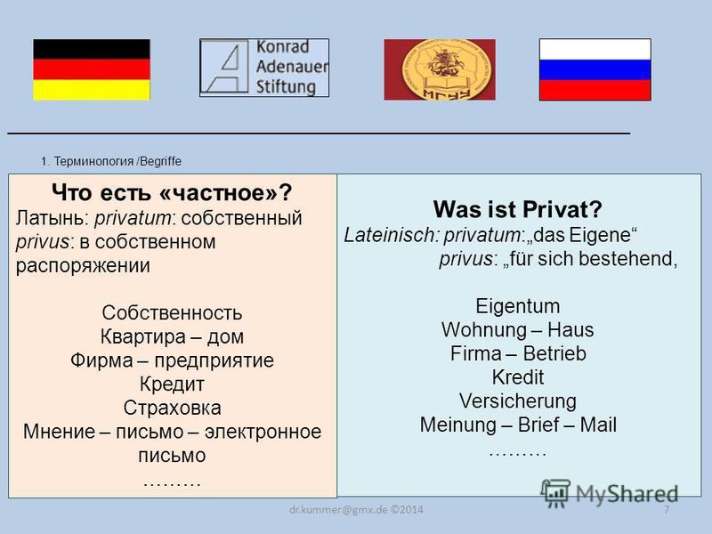 7 1. Терминология /Begriffe ______________________________________________________________________ dr.kummer@gmx.de ©2014 Что есть «частное»? Латынь: privatum: собственный privus: в собственном распоряжении Собственность Квартира – дом Фирма – предпр