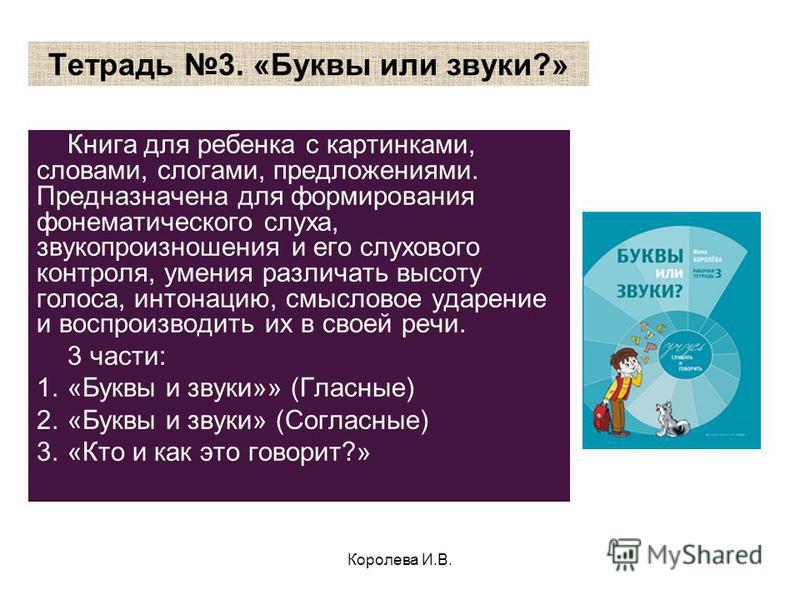 Королева И.В. Тетрадь 3. «Буквы или звуки?» Книга для ребенка с картинками, словами, слогами, предложениями. Предназначена для формирования фонематического слуха, звукопроизношения и его слухавого контроля, умения различать высоту голоса, интонацию,