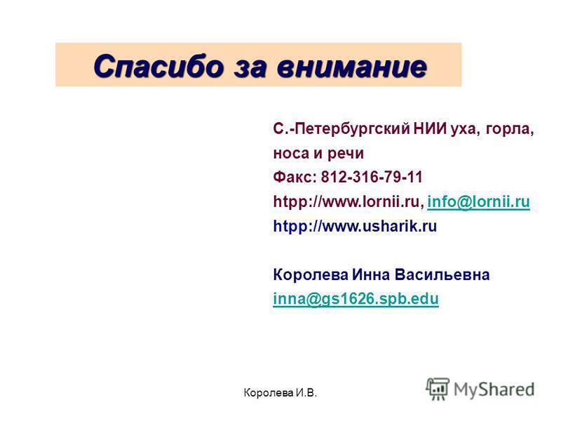 Королева И.В. Спасибо за внимание С.-Петербургский НИИ уха, горла, носа и речи Факс: 812-316-79-11 htpp://www.lornii.ru, info@lornii.ruinfo@lornii.ru htpp://www.usharik.ru Королева Инна Васильевна inna@gs1626.spb.edu