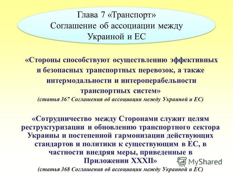 Глава 7 «Транспорт» Соглашение об ассоциации между Украиной и ЕС Глава 7 «Транспорт» Соглашение об ассоциации между Украиной и ЕС «Стороны способствуют осуществлению эффективных и безопасных транспортных перевозок, а также интермодальности и интеропе