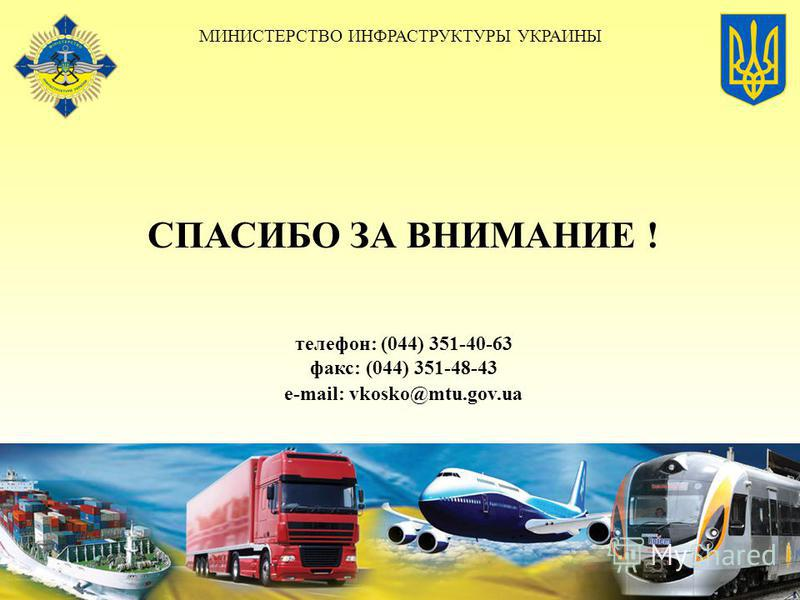 СПАСИБО ЗА ВНИМАНИЕ ! телефон: (044) 351-40-63 факс: (044) 351-48-43 е-mail: vkosko@mtu.gov.ua МИНИСТЕРСТВО ИНФРАСТРУКТУРЫ УКРАИНЫ