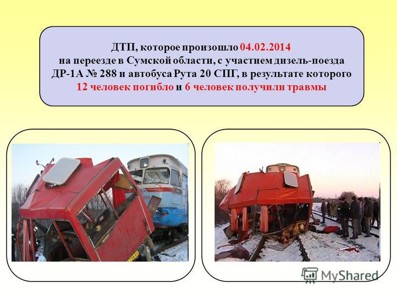 ДТП, которое произошло 04.02.2014 на переезде в Сумской области, с участием дизель-поезда ДР-1А 288 и автобуса Рута 20 СПГ, в результате которого 12 человек погибло и 6 человек получили травмы