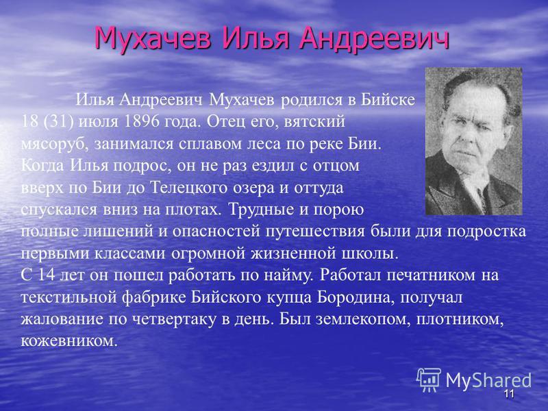 11 Мухачев Илья Андреевич Илья Андреевич Мухачев родился в Бийске 18 (31) июля 1896 года. Отец его, вятский мясоруб, занимался сплавом леса по реке Бии. Когда Илья подрос, он не раз ездил с отцом вверх по Бии до Телецкого озера и оттуда спускался вни